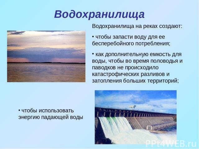 Водохранилища чтобы использовать энергию падающей воды Водохранилища на реках создают: чтобы запасти воду для ее бесперебойного потребления; как дополнительную емкость для воды, чтобы во время половодья и паводков не происходило катастрофических раз…