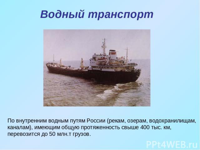 Водный транспорт По внутренним водным путям России (рекам, озерам, водохранилищам, каналам), имеющим общую протяженность свыше 400 тыс. км, перевозится до 50 млн.т грузов.