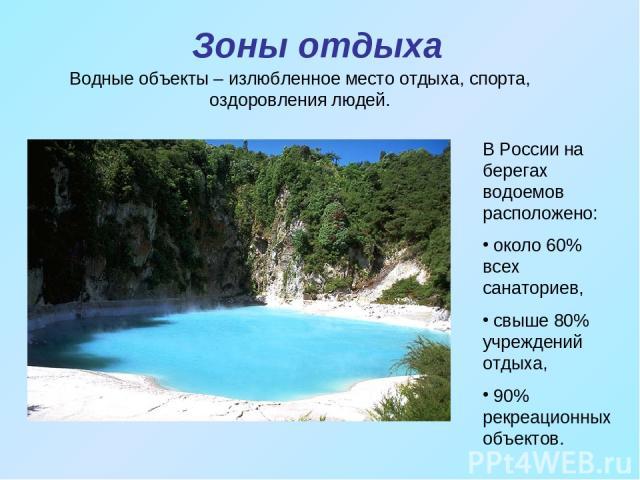Зоны отдыха Водные объекты – излюбленное место отдыха, спорта, оздоровления людей. В России на берегах водоемов расположено: около 60% всех санаториев, свыше 80% учреждений отдыха, 90% рекреационных объектов.
