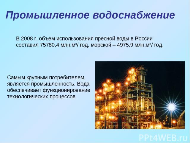 Промышленное водоснабжение Самым крупным потребителем является промышленность. Вода обеспечивает функционирование технологических процессов. В 2008 г. объем использования пресной воды в России составил 75780,4 млн.м3/ год, морской – 4975,9 млн,м3/ год.