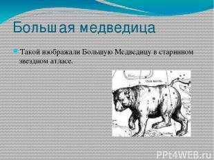 Большая медведица Такой изображали Большую Медведицу в старинном звездном атласе