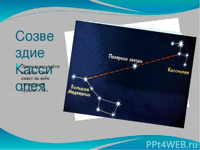 Созвездие Кассиопея Легче всего найти на небе. Оно сияет на небе гигантской буквой « М»