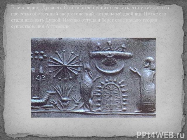 Еще в период Древнего Египта было принято считать, что у каждого из нас есть собственный энергетический, астральный двойник. Позже его стали называть Душой. Именно оттуда и берет свое начало теория существования Антиземли
