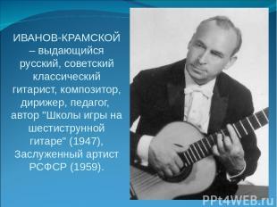 ИВАНОВ-КРАМСКОЙ – выдающийся русский, советский классический гитарист, композито
