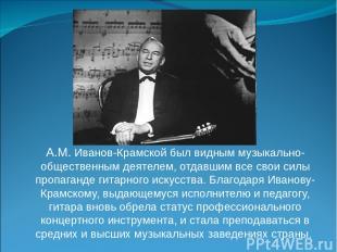 А.М. Иванов-Крамской был видным музыкально-общественным деятелем, отдавшим все с