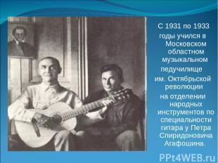 С 1931 по 1933 годы учился в Московском областном музыкальном педучилище им. Окт