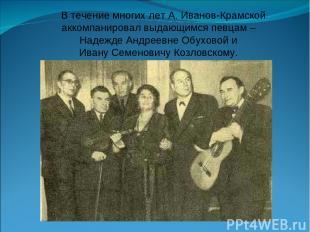 В течение многих лет А. Иванов-Крамской аккомпанировал выдающимся певцам – Надеж