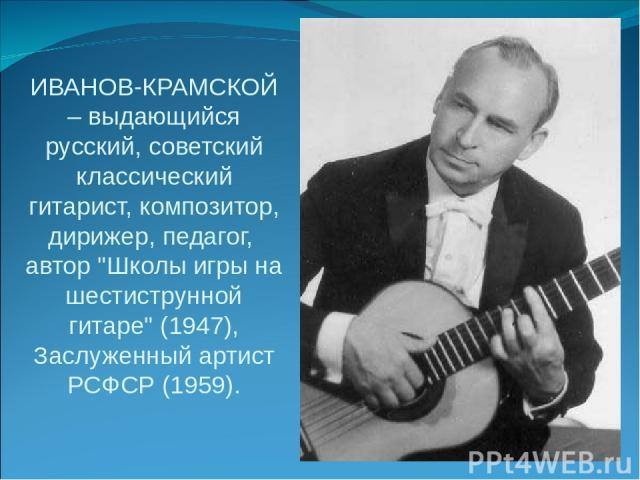 ИВАНОВ-КРАМСКОЙ – выдающийся русский, советский классический гитарист, композитор, дирижер, педагог, автор