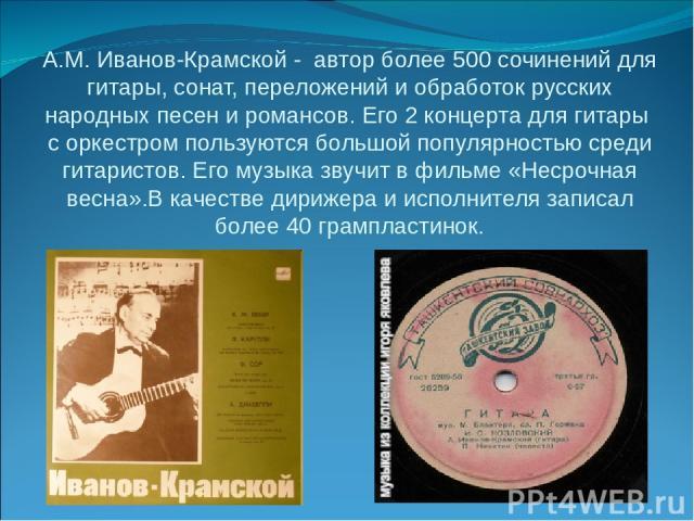 А.М. Иванов-Крамской - автор более 500 сочинений для гитары, сонат, переложений и обработок русских народных песен и романсов. Его 2 концерта для гитары с оркестром пользуются большой популярностью среди гитаристов. Его музыка звучит в фильме «Несро…