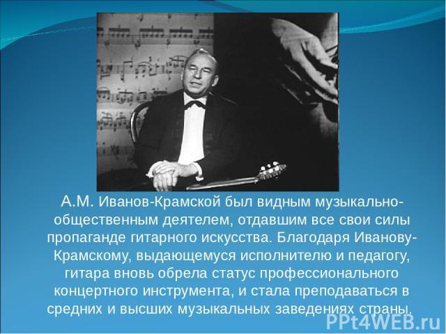 А.М. Иванов-Крамской был видным музыкально-общественным деятелем, отдавшим все свои силы пропаганде гитарного искусства. Благодаря Иванову-Крамскому, выдающемуся исполнителю и педагогу, гитара вновь обрела статус профессионального концертного инстру…
