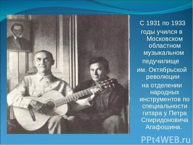 С 1931 по 1933 годы учился в Московском областном музыкальном педучилище им. Октябрьской революции на отделении народных инструментов по специальности гитара у Петра Спиридоновича Агафошина.