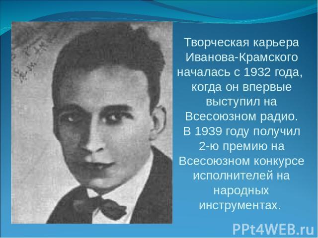 Творческая карьера Иванова-Крамского началась с 1932 года, когда он впервые выступил на Всесоюзном радио. В 1939 году получил 2-ю премию на Всесоюзном конкурсе исполнителей на народных инструментах.