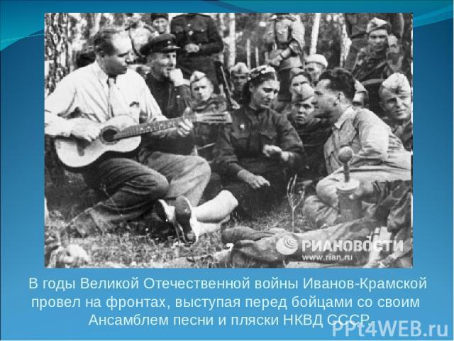В годы Великой Отечественной войны Иванов-Крамской провел на фронтах, выступая перед бойцами со своим Ансамблем песни и пляски НКВД СССР.