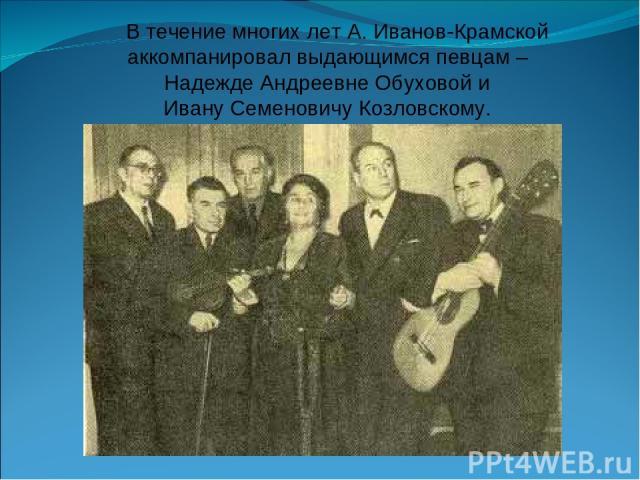В течение многих лет А. Иванов-Крамской аккомпанировал выдающимся певцам – Надежде Андреевне Обуховой и Ивану Семеновичу Козловскому.
