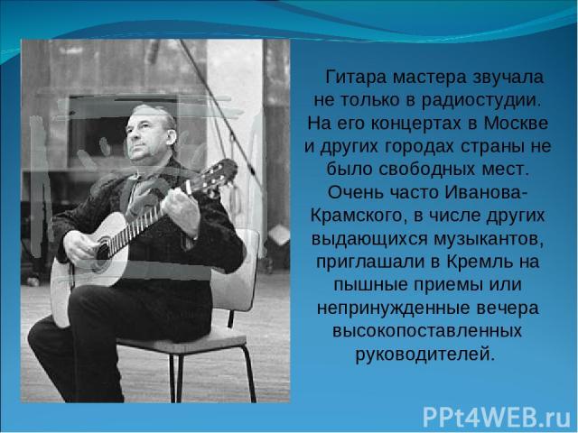 Гитара мастера звучала не только в радиостудии. На его концертах в Москве и других городах страны не было свободных мест. Очень часто Иванова-Крамского, в числе других выдающихся музыкантов, приглашали в Кремль на пышные приемы или непринужденные ве…