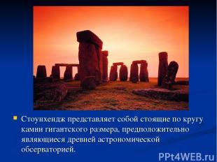 Стоунхендж представляет собой стоящие по кругу камни гигантского размера, предпо