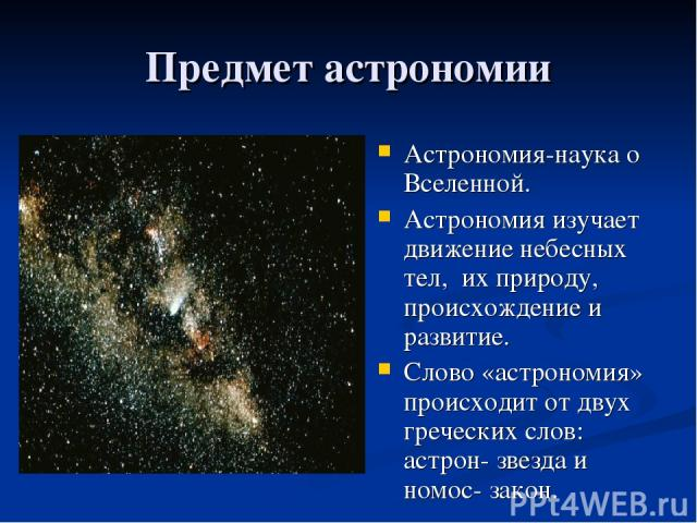 Предмет астрономии Астрономия-наука о Вселенной. Астрономия изучает движение небесных тел, их природу, происхождение и развитие. Слово «астрономия» происходит от двух греческих слов: астрон- звезда и номос- закон.