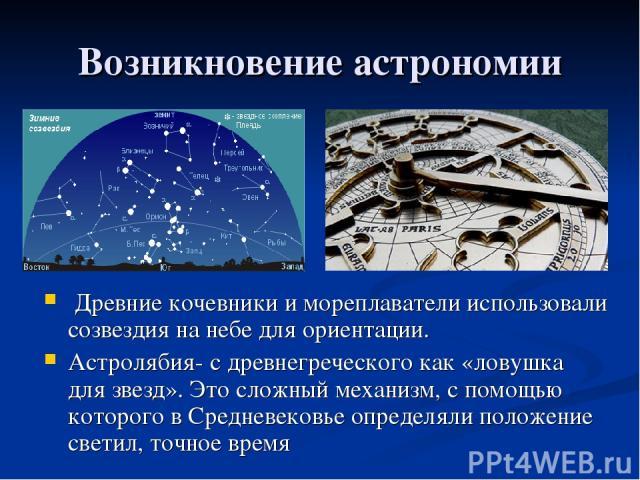 Возникновение астрономии Древние кочевники и мореплаватели использовали созвездия на небе для ориентации. Астролябия- с древнегреческого как «ловушка для звезд». Это сложный механизм, с помощью которого в Cредневековье определяли положение светил, т…