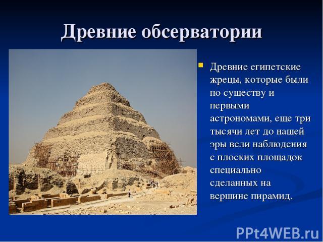 Древние обсерватории Древние египетские жрецы, которые были по существу и первыми астрономами, еще три тысячи лет до нашей эры вели наблюдения с плоских площадок специально сделанных на вершине пирамид.