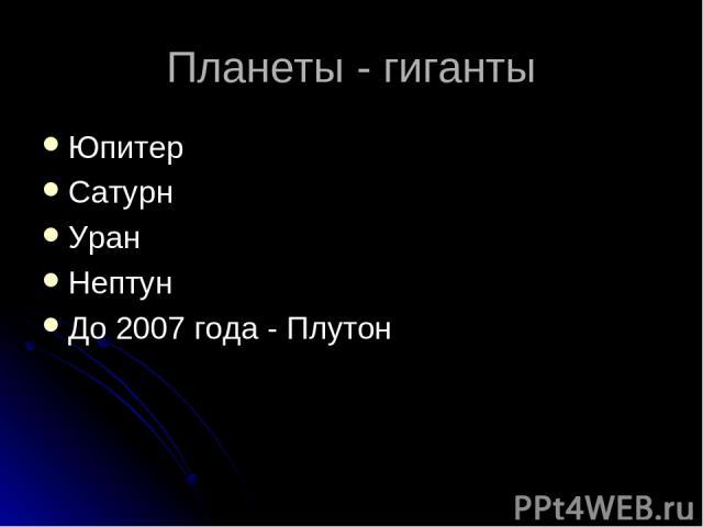 Планеты - гиганты Юпитер Сатурн Уран Нептун До 2007 года - Плутон