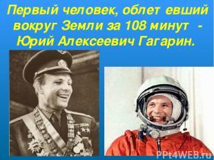 Первый человек, облетевший вокруг Земли за 108 минут - Юрий Алексеевич Гагарин.