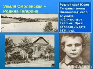 Земля Смоленская – Родина Гагарина Родной край Юрия Гагарина- земля Смоленская,