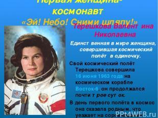 Первая женщина-космонавт «Эй! Небо! Сними шляпу!» Терешкова Валентина Николаевна