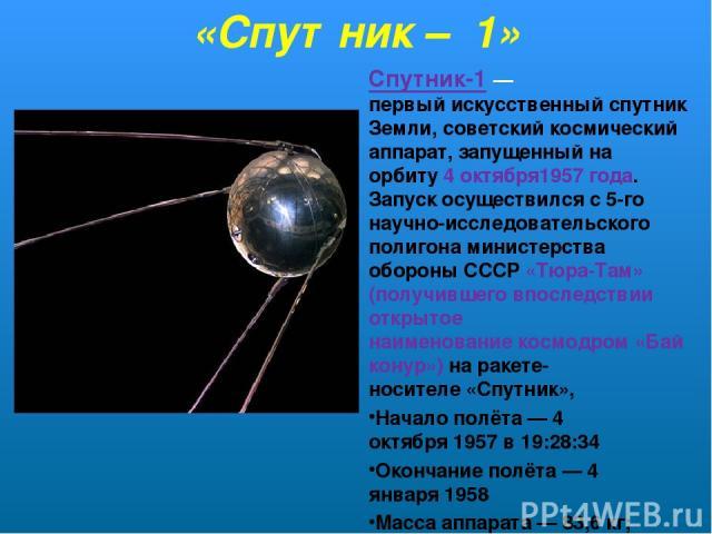«Спутник – 1» Спутник-1— первыйискусственный спутник Земли, советский космический аппарат, запущенный на орбиту4 октября1957 года. Запуск осуществился с 5-го научно-исследовательского полигона министерства обороны СССР «Тюра-Там» (получившего впо…