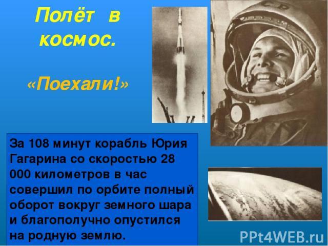 Полёт в космос. «Поехали!» За 108 минут корабль Юрия Гагарина со скоростью 28 000 километров в час совершил по орбите полный оборот вокруг земного шара и благополучно опустился на родную землю.