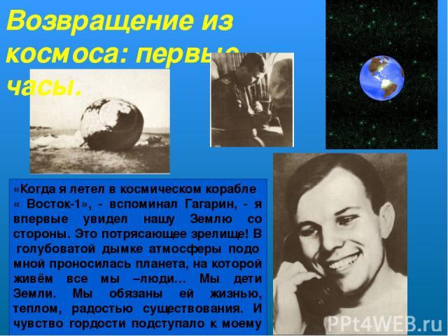 Возвращение из космоса: первые часы. «Когда я летел в космическом корабле « Восток-1», - вспоминал Гагарин, - я впервые увидел нашу Землю со стороны. Это потрясающее зрелище! В голубоватой дымке атмосферы подо мной проносилась планета, на которой жи…