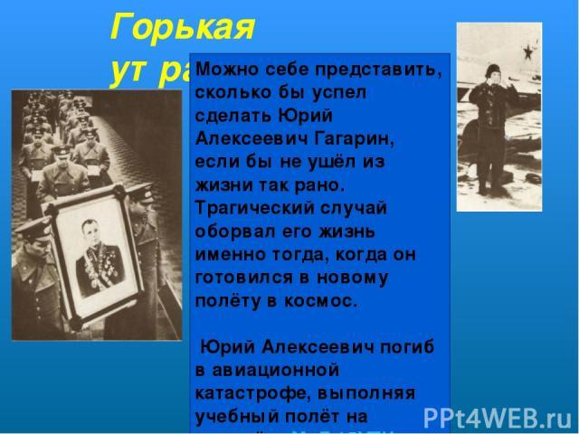 Горькая утрата. Можно себе представить, сколько бы успел сделать Юрий Алексеевич Гагарин, если бы не ушёл из жизни так рано. Трагический случай оборвал его жизнь именно тогда, когда он готовился в новому полёту в космос. Юрий Алексеевич погиб в ави…