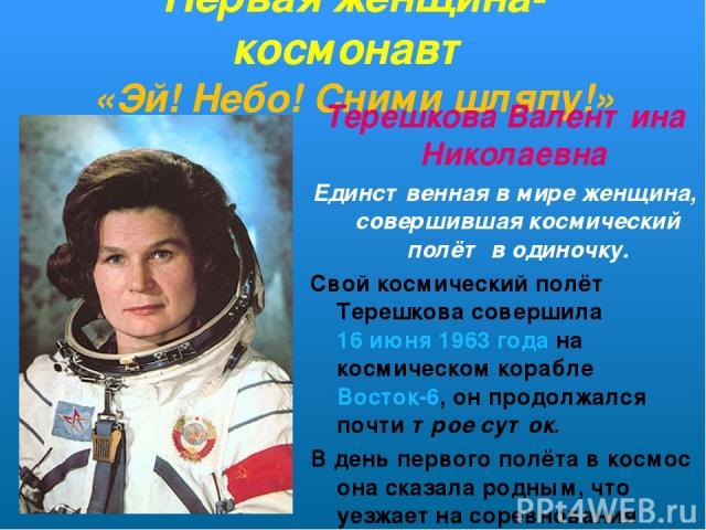 Первая женщина-космонавт «Эй! Небо! Сними шляпу!» Терешкова Валентина Николаевна Единственная в мире женщина, совершившая космический полёт в одиночку. Свой космический полёт Терешкова совершила16 июня1963 годана космическом кораблеВосток-6, он …