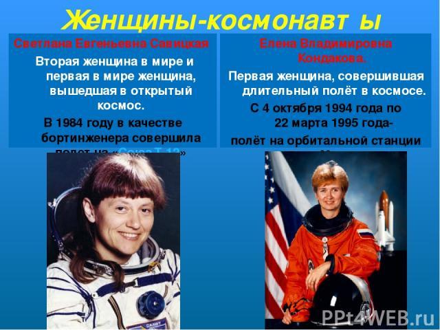 Женщины-космонавты Светла на Евге ньевна Сави цкая Вторая женщина в мире и первая в мире женщина, вышедшая в открытый космос. В 1984 году в качестве бортинженера совершила полет на «Союз Т-12» Еле на Влади мировна Кондако ва. Первая женщина, соверш…