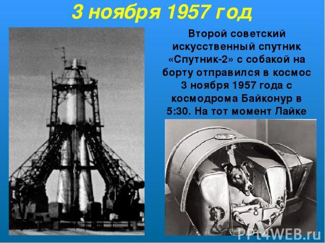 Второй советский искусственный спутник «Спутник-2» ссобакой на борту отправился в космос 3ноября 1957 года с космодрома Байконур в 5:30. На тот момент Лайке было около 2х лет. 3 ноября 1957 год