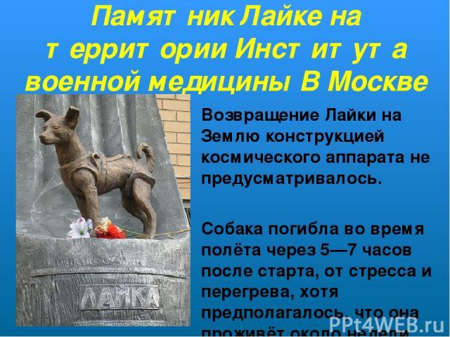 Памятник Лайке на территории Института военной медицины В Москве Возвращение Лайки на Землю конструкцией космического аппарата не предусматривалось. Собака погибла во время полётачерез 5—7 часов после старта, отстрессаи перегрева, хотя предполага…