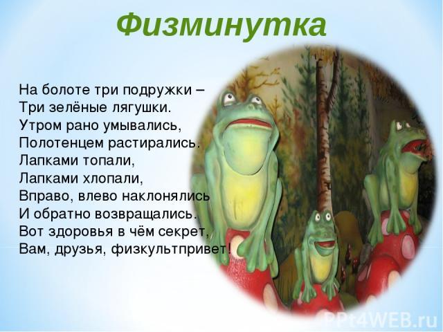 Физминутка На болоте три подружки – Три зелёные лягушки. Утром рано умывались, Полотенцем растирались. Лапками топали, Лапками хлопали, Вправо, влево наклонялись И обратно возвращались. Вот здоровья в чём секрет, Вам, друзья, физкультпривет!