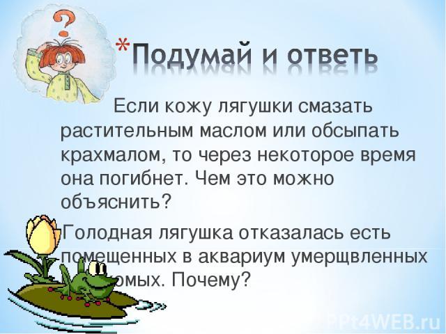 Если кожу лягушки смазать растительным маслом или обсыпать крахмалом, то через некоторое время она погибнет. Чем это можно объяснить? Голодная лягушка отказалась есть помещенных в аквариум умерщвленных насекомых.Почему?