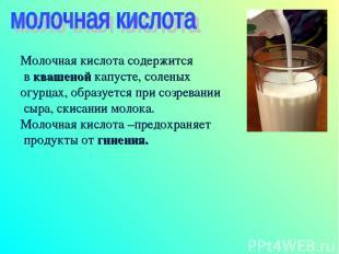 Молочная кислота содержится в квашеной капусте, соленых огурцах, образуется при