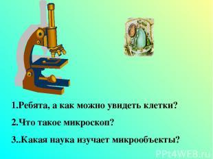 1.Ребята, а как можно увидеть клетки? 2.Что такое микроскоп? 3..Какая наука изуч
