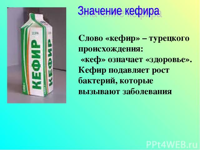 Слово «кефир» – турецкого происхождения: «кеф» означает «здоровье». Кефир подавляет рост бактерий, которые вызывают заболевания