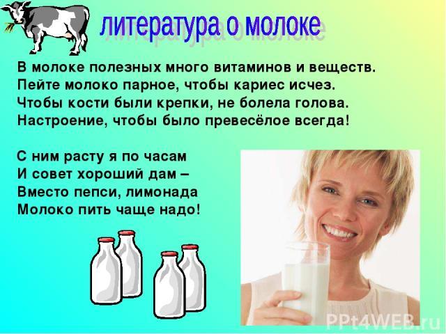 В молоке полезных много витаминов и веществ. Пейте молоко парное, чтобы кариес исчез. Чтобы кости были крепки, не болела голова. Настроение, чтобы было превесёлое всегда! С ним расту я по часам И совет хороший дам – Вместо пепси, лимонада Молоко пит…