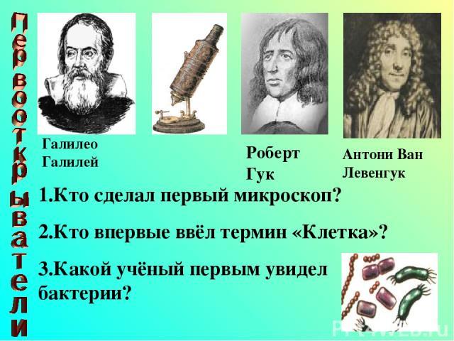 1.Кто сделал первый микроскоп? 2.Кто впервые ввёл термин «Клетка»? 3.Какой учёный первым увидел бактерии? Галилео Галилей Роберт Гук Антони Ван Левенгук