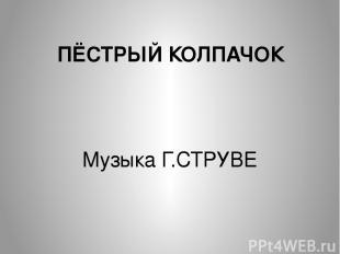 ПЁСТРЫЙ КОЛПАЧОК Музыка Г.СТРУВЕ