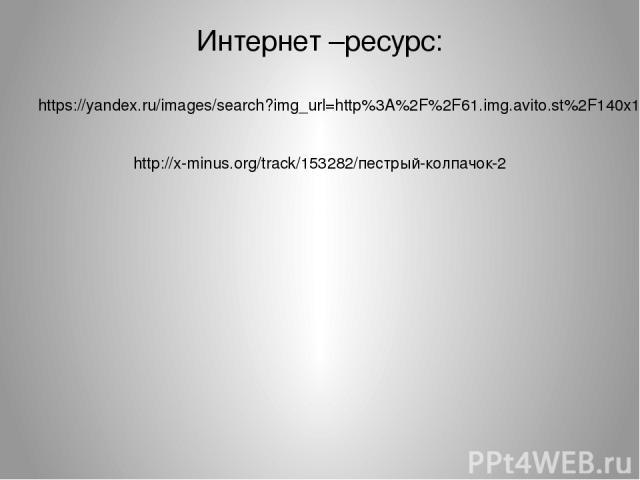 Интернет –ресурс: https://yandex.ru/images/search?img_url=http%3A%2F%2F61.img.avito.st%2F140x105%2F1287013961.jpg&t http://x-minus.org/track/153282/пестрый-колпачок-2