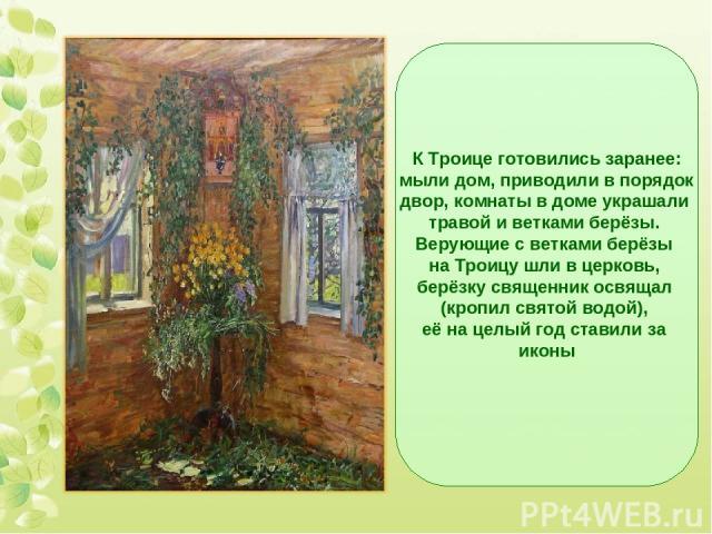 К Троице готовились заранее: мыли дом, приводили в порядок двор, комнаты в доме украшали травой и ветками берёзы. Верующие с ветками берёзы на Троицу шли в церковь, берёзку священник освящал (кропил святой водой), её на целый год ставили за иконы