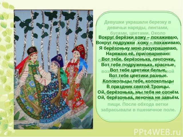 Девушки украшали березку в девичьи наряды, лентами, бусами, цветами. Около наряженного дерева молодежь устраивала праздничную трапезу. Каждая участница приносила угощение, береза как бы принимала участие в этом. Затем процессия, возглавляемая самой …