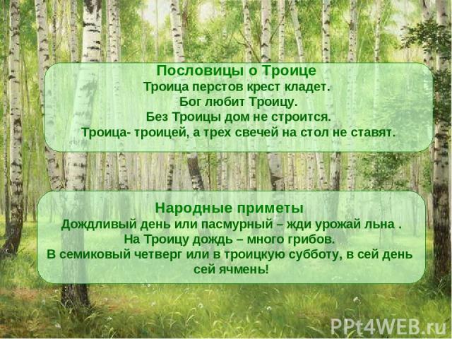 Пословицы о Троице Троица перстов крест кладет. Бог любит Троицу. Без Троицы дом не строится. Троица- троицей, а трех свечей на стол не ставят. Народные приметы Дождливый день или пасмурный – жди урожай льна . На Троицу дождь – много грибов. В семик…