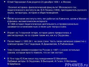 Юлий Черсанович Ким родился 23 декабря 1936 г. в Москве. Окончил историка- фило