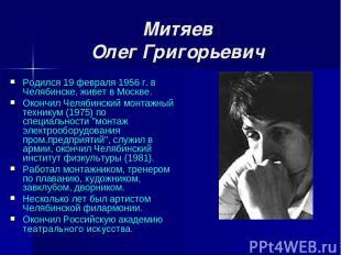 Митяев Олег Григорьевич Родился 19 февраля 1956 г. в Челябинске, живет в Москве.