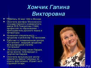 Хомчик Галина Викторовна Родилась 30 мая 1960 в Москве. Окончила филфак Московск